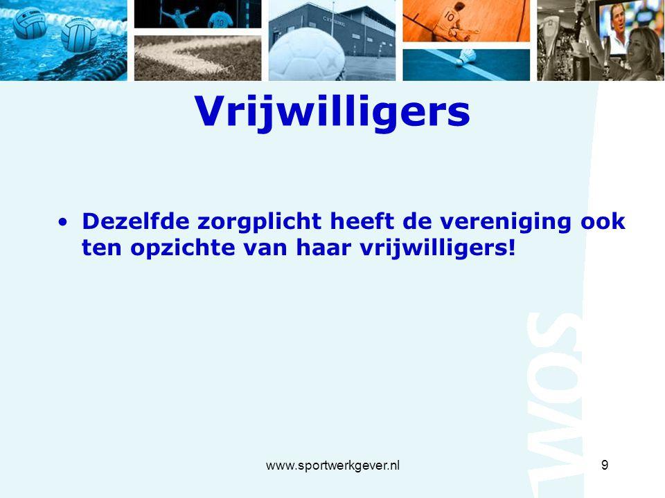 www.sportwerkgever.nl9 Vrijwilligers Dezelfde zorgplicht heeft de vereniging ook ten opzichte van haar vrijwilligers!