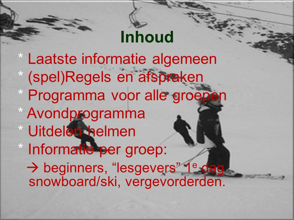 Inhoud * Laatste informatie algemeen * (spel)Regels en afspraken * Programma voor alle groepen * Avondprogramma * Uitdelen helmen * Informatie per groep:  beginners, lesgevers 1 e dag snowboard/ski, vergevorderden.