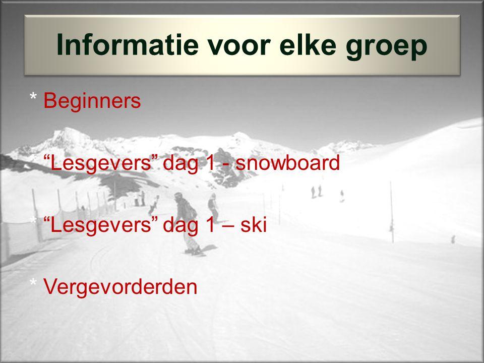 * Beginners * Lesgevers dag 1 - snowboard * Lesgevers dag 1 – ski * Vergevorderden Informatie voor elke groep