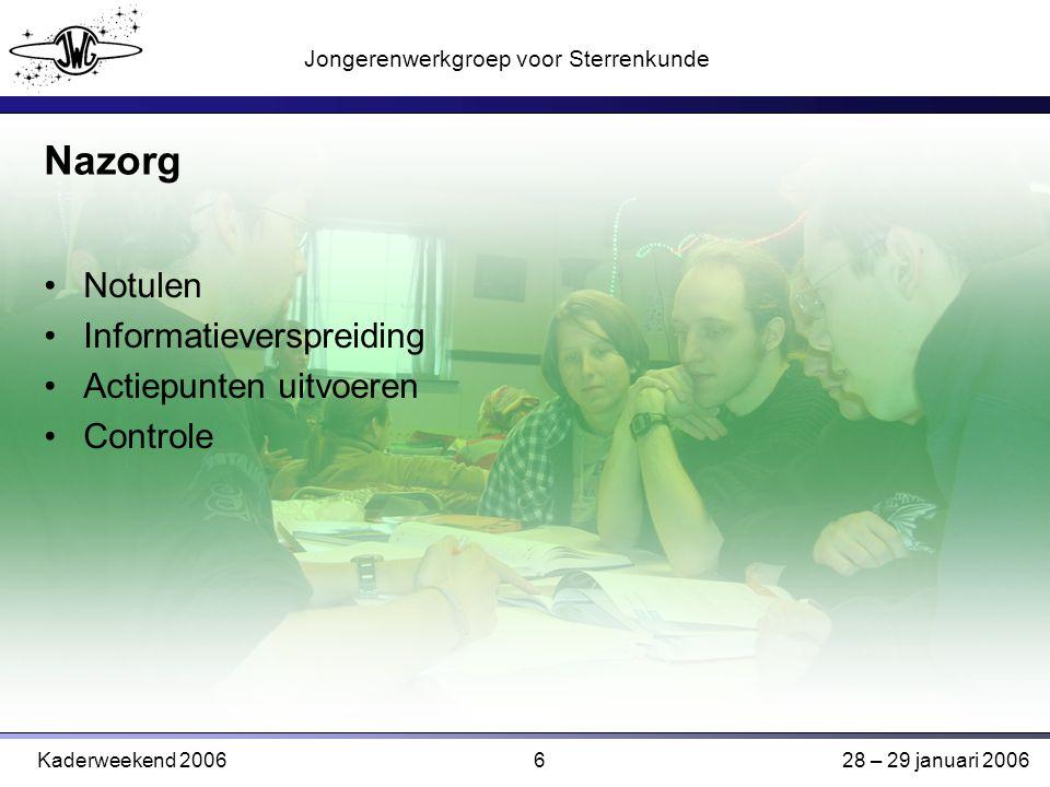 6 Jongerenwerkgroep voor Sterrenkunde Kaderweekend 200628 – 29 januari 2006 Nazorg Notulen Informatieverspreiding Actiepunten uitvoeren Controle