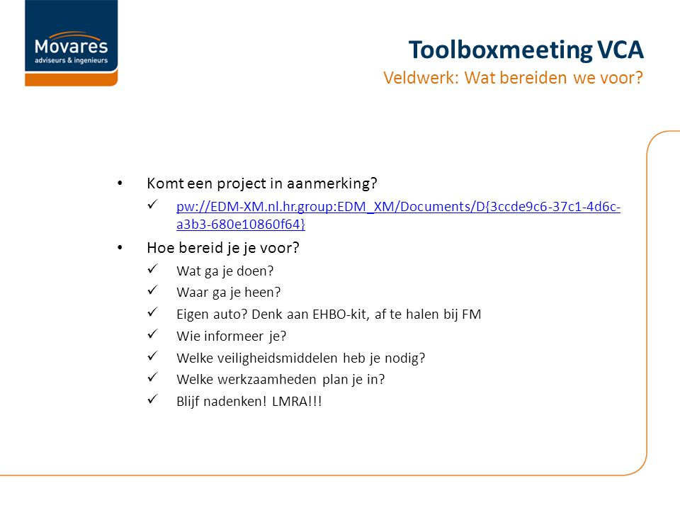 Toolboxmeeting VCA Veldwerk: Wat bereiden we voor? Komt een project in aanmerking? pw://EDM-XM.nl.hr.group:EDM_XM/Documents/D{3ccde9c6-37c1-4d6c- a3b3