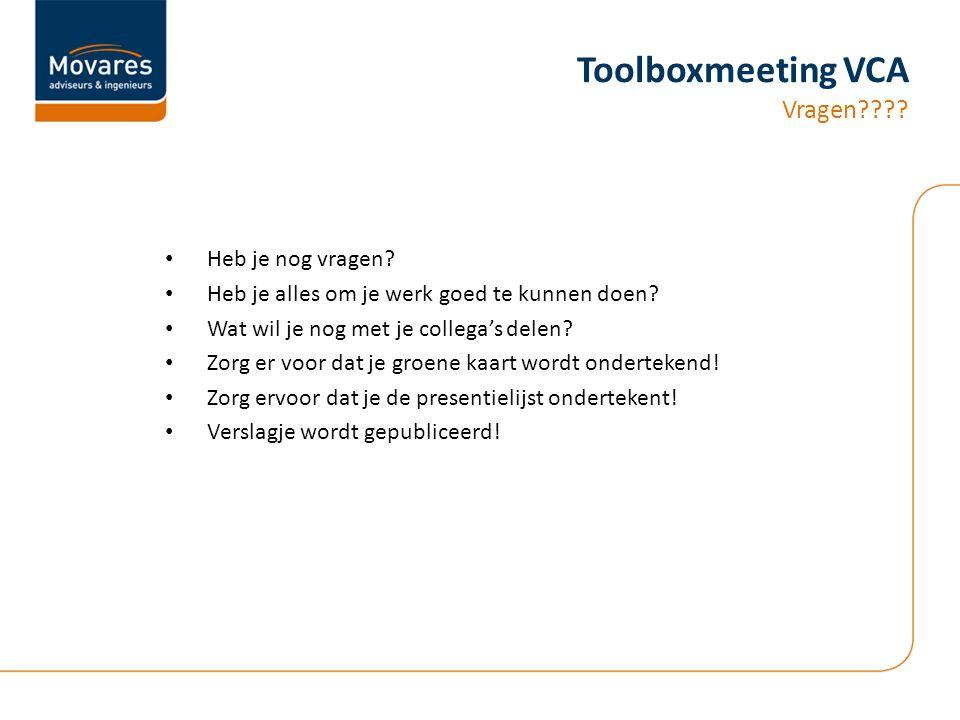 Toolboxmeeting VCA Vragen???? Heb je nog vragen? Heb je alles om je werk goed te kunnen doen? Wat wil je nog met je collega's delen? Zorg er voor dat