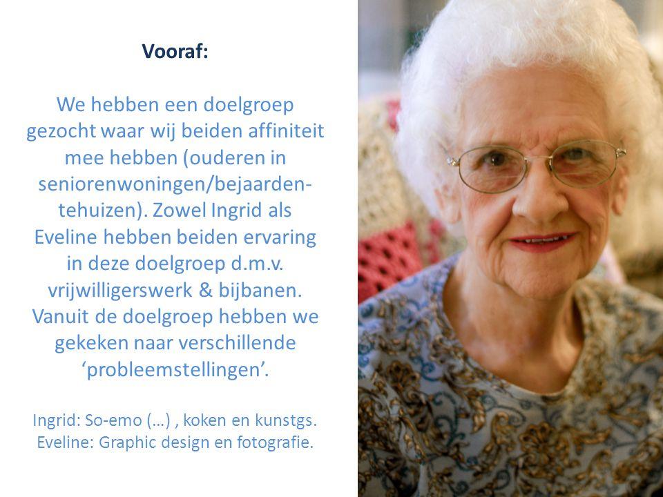 Vooraf: We hebben een doelgroep gezocht waar wij beiden affiniteit mee hebben (ouderen in seniorenwoningen/bejaarden- tehuizen).