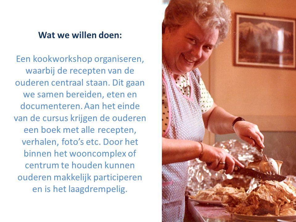 Wat we willen doen: Een kookworkshop organiseren, waarbij de recepten van de ouderen centraal staan.