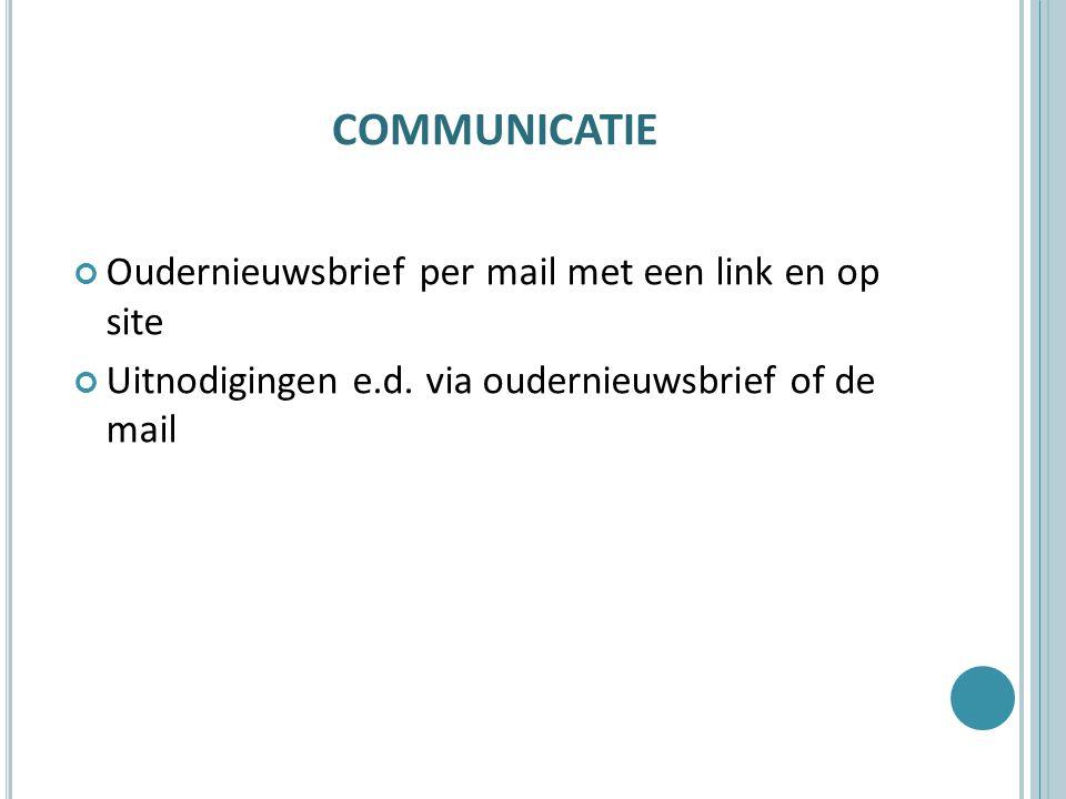 COMMUNICATIE Oudernieuwsbrief per mail met een link en op site Uitnodigingen e.d. via oudernieuwsbrief of de mail
