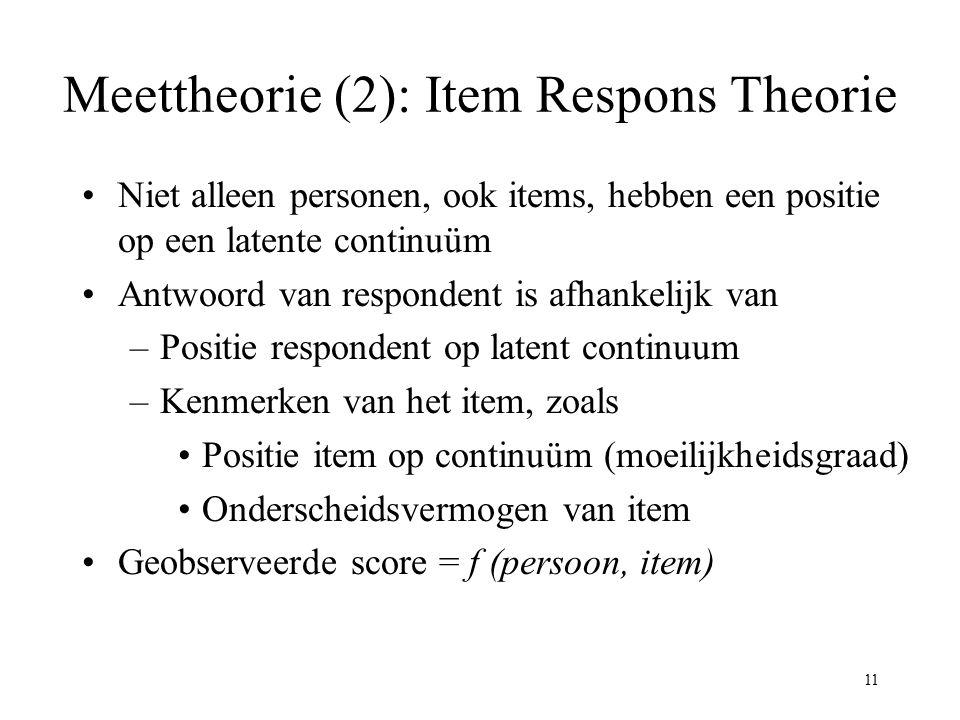 11 Meettheorie (2): Item Respons Theorie Niet alleen personen, ook items, hebben een positie op een latente continuüm Antwoord van respondent is afhan