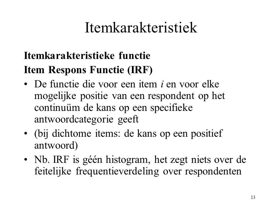 13 Itemkarakteristiek Itemkarakteristieke functie Item Respons Functie (IRF) De functie die voor een item i en voor elke mogelijke positie van een res