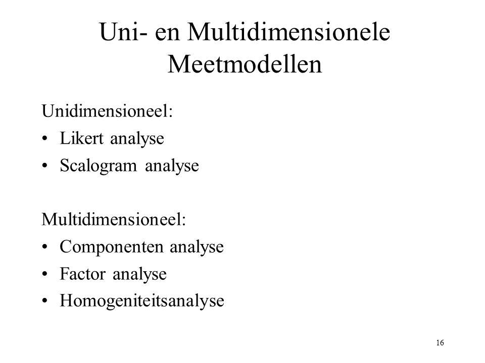 16 Uni- en Multidimensionele Meetmodellen Unidimensioneel: Likert analyse Scalogram analyse Multidimensioneel: Componenten analyse Factor analyse Homo