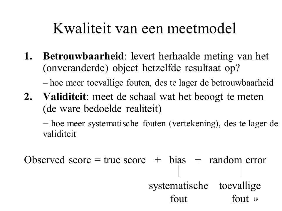 19 Kwaliteit van een meetmodel 1.Betrouwbaarheid: levert herhaalde meting van het (onveranderde) object hetzelfde resultaat op? – hoe meer toevallige