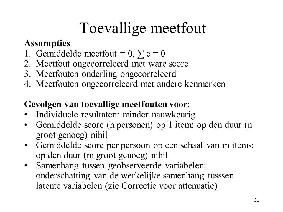 21 Toevallige meetfout Assumpties 1.Gemiddelde meetfout = 0, ∑ e = 0 2.Meetfout ongecorreleerd met ware score 3.Meetfouten onderling ongecorreleerd 4.
