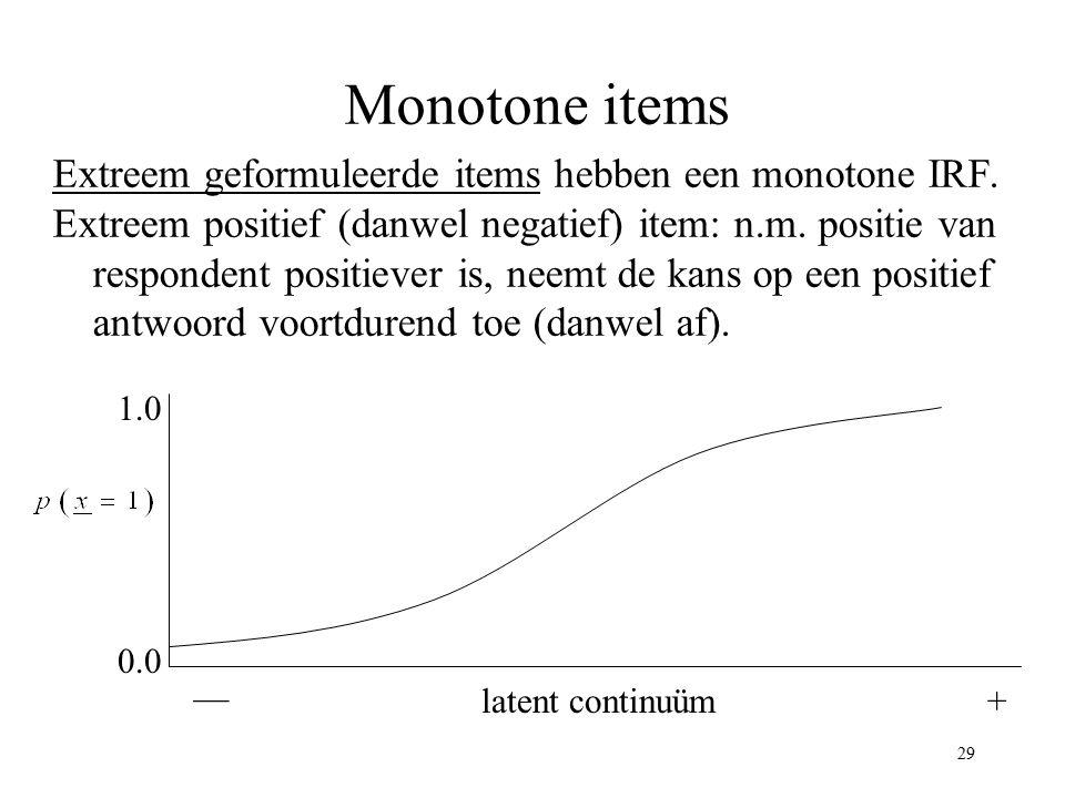 29 Monotone items Extreem geformuleerde items hebben een monotone IRF. Extreem positief (danwel negatief) item: n.m. positie van respondent positiever