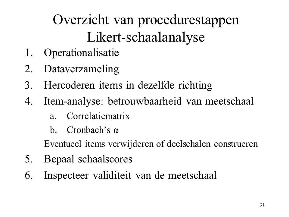 31 Overzicht van procedurestappen Likert-schaalanalyse 1.Operationalisatie 2.Dataverzameling 3.Hercoderen items in dezelfde richting 4.Item-analyse: b