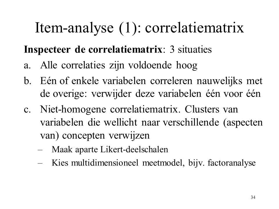 34 Item-analyse (1): correlatiematrix Inspecteer de correlatiematrix: 3 situaties a.Alle correlaties zijn voldoende hoog b.Eén of enkele variabelen co