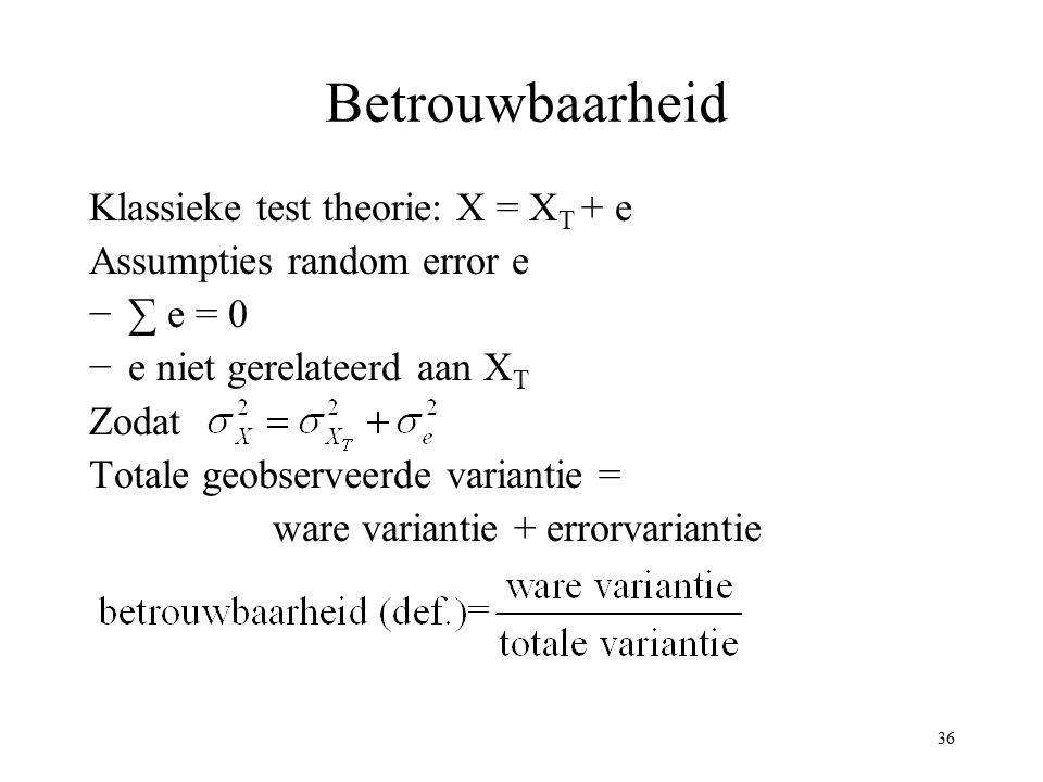 36 Betrouwbaarheid Klassieke test theorie: X = X T + e Assumpties random error e −∑ e = 0 −e niet gerelateerd aan X T Zodat Totale geobserveerde varia