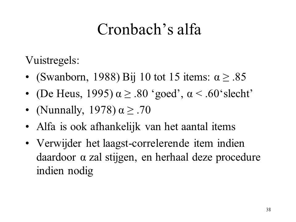 38 Cronbach's alfa Vuistregels: (Swanborn, 1988) Bij 10 tot 15 items: α ≥.85 (De Heus, 1995) α ≥.80 'goed', α <.60'slecht' (Nunnally, 1978) α ≥.70 Alf