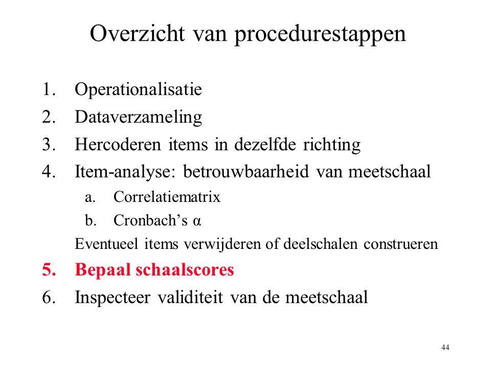 44 Overzicht van procedurestappen 1.Operationalisatie 2.Dataverzameling 3.Hercoderen items in dezelfde richting 4.Item-analyse: betrouwbaarheid van me