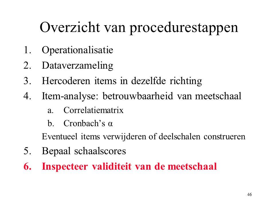 46 Overzicht van procedurestappen 1.Operationalisatie 2.Dataverzameling 3.Hercoderen items in dezelfde richting 4.Item-analyse: betrouwbaarheid van me