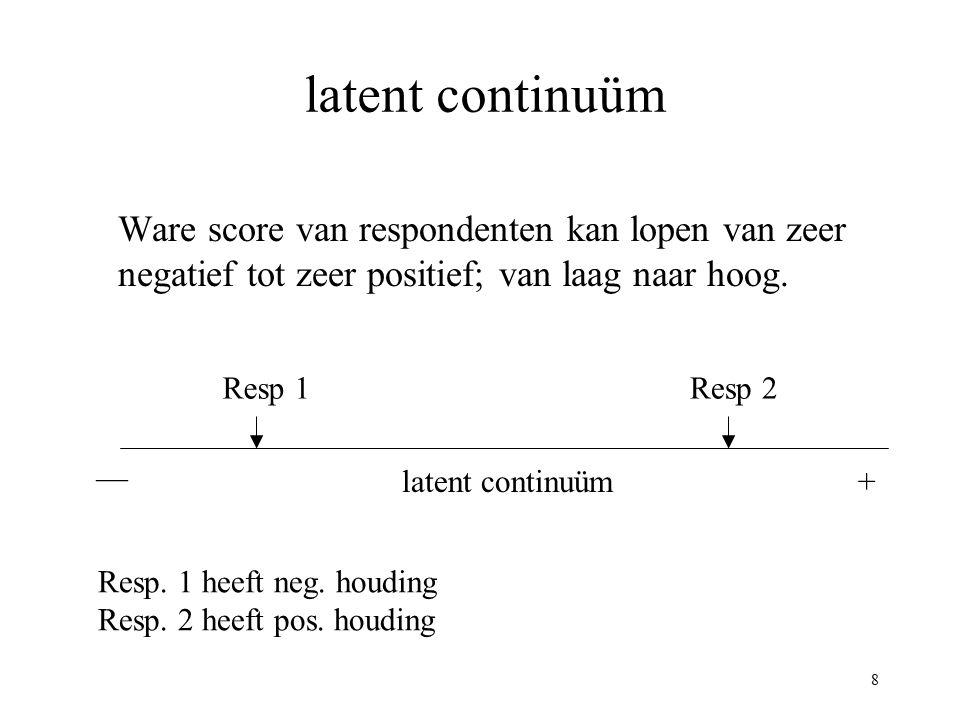 8 latent continuüm Ware score van respondenten kan lopen van zeer negatief tot zeer positief; van laag naar hoog. — +latent continuüm Resp 1Resp 2 Res