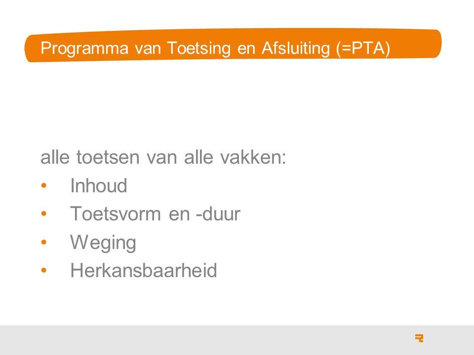 Programma van Toetsing en Afsluiting (=PTA) alle toetsen van alle vakken: Inhoud Toetsvorm en -duur Weging Herkansbaarheid