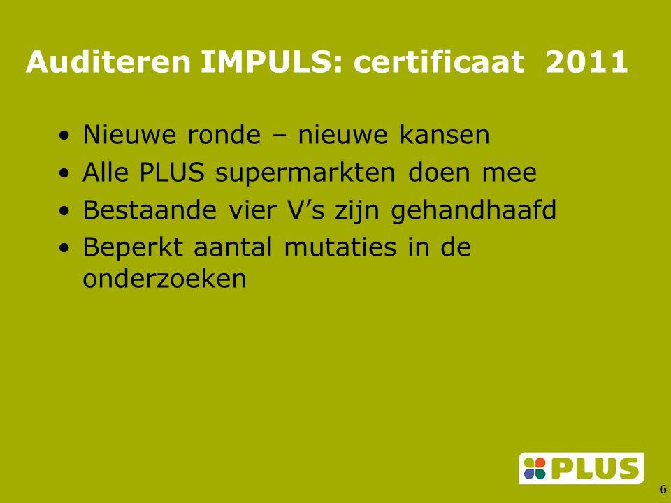 6 Auditeren IMPULS: certificaat 2011 Nieuwe ronde – nieuwe kansen Alle PLUS supermarkten doen mee Bestaande vier V's zijn gehandhaafd Beperkt aantal mutaties in de onderzoeken