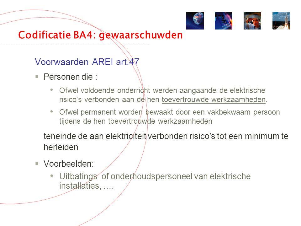 Codificatie BA4: gewaarschuwden Voorwaarden AREI art.47  Personen die : Ofwel voldoende onderricht werden aangaande de elektrische risico's verbonden aan de hen toevertrouwde werkzaamheden.