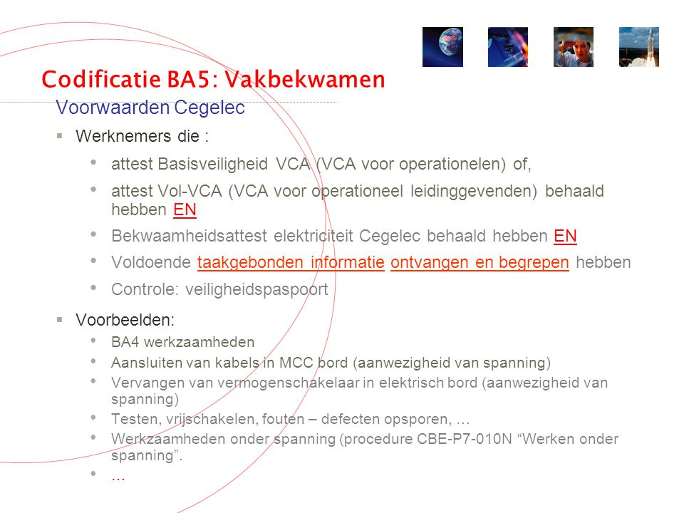 Codificatie BA5: Vakbekwamen Voorwaarden Cegelec  Werknemers die : attest Basisveiligheid VCA (VCA voor operationelen) of, attest Vol-VCA (VCA voor operationeel leidinggevenden) behaald hebben EN Bekwaamheidsattest elektriciteit Cegelec behaald hebben EN Voldoende taakgebonden informatie ontvangen en begrepen hebben Controle: veiligheidspaspoort  Voorbeelden: BA4 werkzaamheden Aansluiten van kabels in MCC bord (aanwezigheid van spanning) Vervangen van vermogenschakelaar in elektrisch bord (aanwezigheid van spanning) Testen, vrijschakelen, fouten – defecten opsporen, … Werkzaamheden onder spanning (procedure CBE-P7-010N Werken onder spanning .