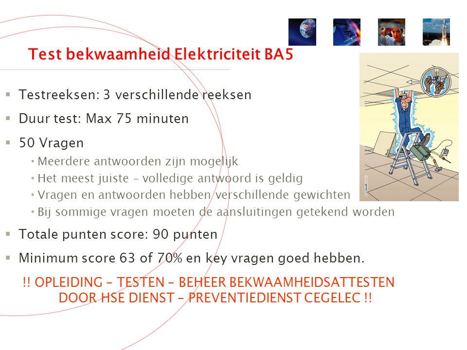 Test bekwaamheid Elektriciteit BA5  Testreeksen: 3 verschillende reeksen  Duur test: Max 75 minuten  50 Vragen Meerdere antwoorden zijn mogelijk Het meest juiste – volledige antwoord is geldig Vragen en antwoorden hebben verschillende gewichten Bij sommige vragen moeten de aansluitingen getekend worden  Totale punten score: 90 punten  Minimum score 63 of 70% en key vragen goed hebben.