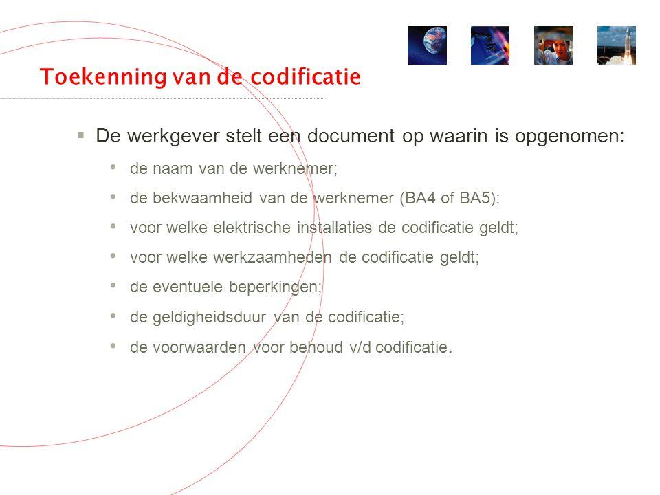 Toekenning van de codificatie  De werkgever stelt een document op waarin is opgenomen: de naam van de werknemer; de bekwaamheid van de werknemer (BA4 of BA5); voor welke elektrische installaties de codificatie geldt; voor welke werkzaamheden de codificatie geldt; de eventuele beperkingen; de geldigheidsduur van de codificatie; de voorwaarden voor behoud v/d codificatie.