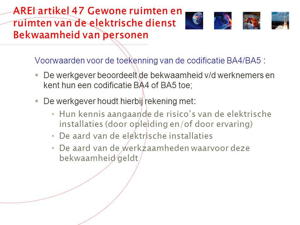 AREI artikel 47 Gewone ruimten en ruimten van de elektrische dienst Bekwaamheid van personen Voorwaarden voor de toekenning van de codificatie BA4/BA5 :  De werkgever beoordeelt de bekwaamheid v/d werknemers en kent hun een codificatie BA4 of BA5 toe;  De werkgever houdt hierbij rekening met : Hun kennis aangaande de risico's van de elektrische installaties (door opleiding en/of door ervaring) De aard van de elektrische installaties De aard van de werkzaamheden waarvoor deze bekwaamheid geldt