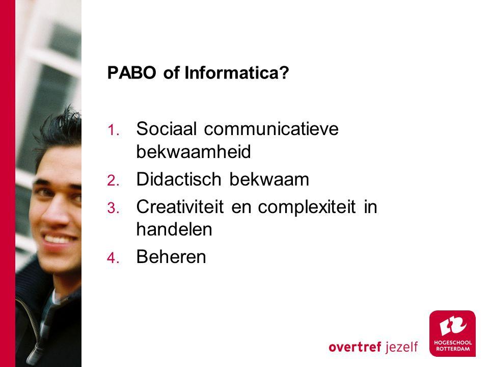 PABO of Informatica? 1. Sociaal communicatieve bekwaamheid 2. Didactisch bekwaam 3. Creativiteit en complexiteit in handelen 4. Beheren