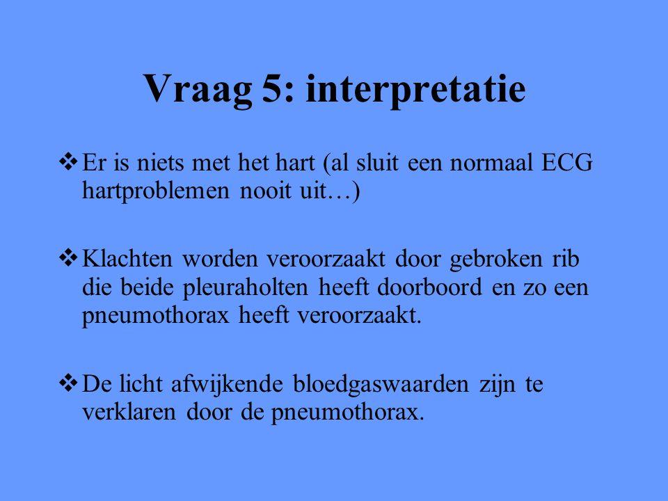 Vraag 5: interpretatie  Er is niets met het hart (al sluit een normaal ECG hartproblemen nooit uit…)  Klachten worden veroorzaakt door gebroken rib