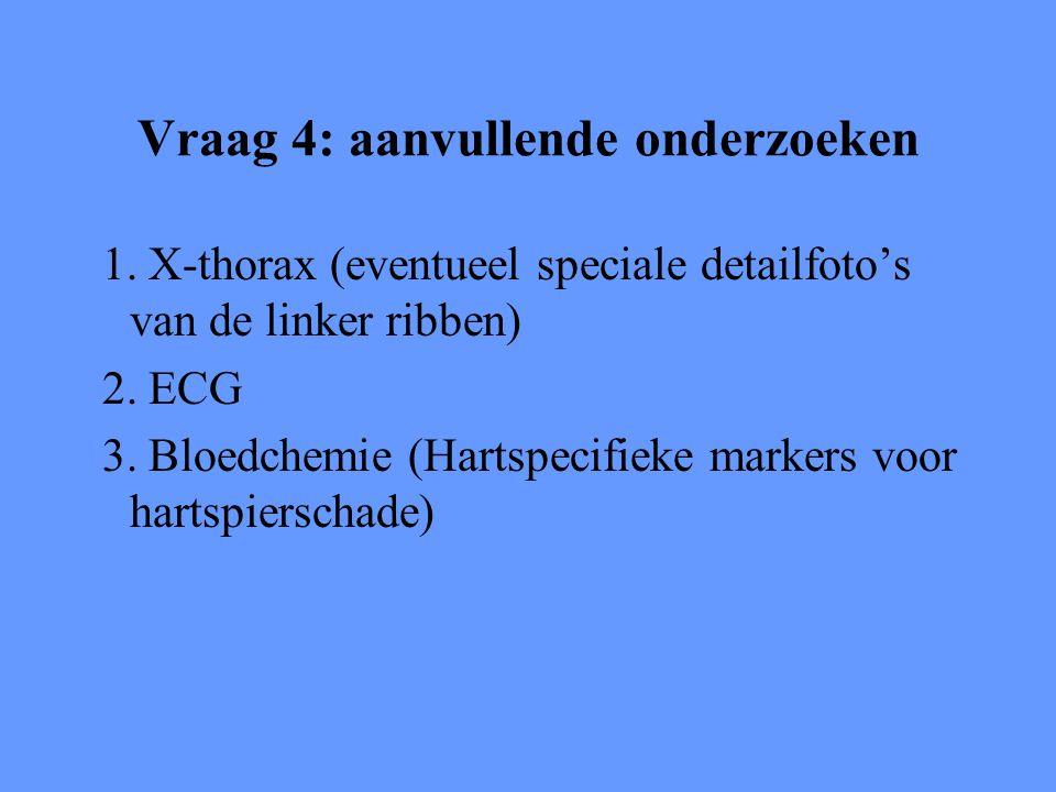 Vraag 4: aanvullende onderzoeken 1. X-thorax (eventueel speciale detailfoto's van de linker ribben) 2. ECG 3. Bloedchemie (Hartspecifieke markers voor
