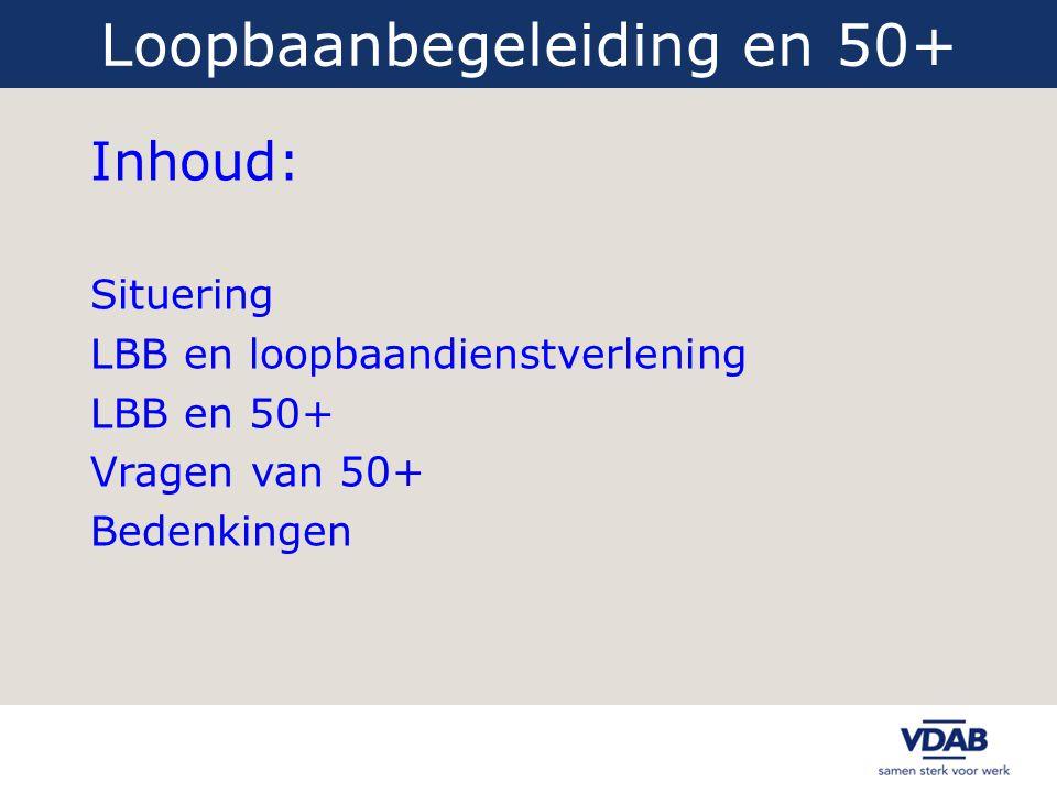 Loopbaanbegeleiding en 50+ Inhoud: Situering LBB en loopbaandienstverlening LBB en 50+ Vragen van 50+ Bedenkingen