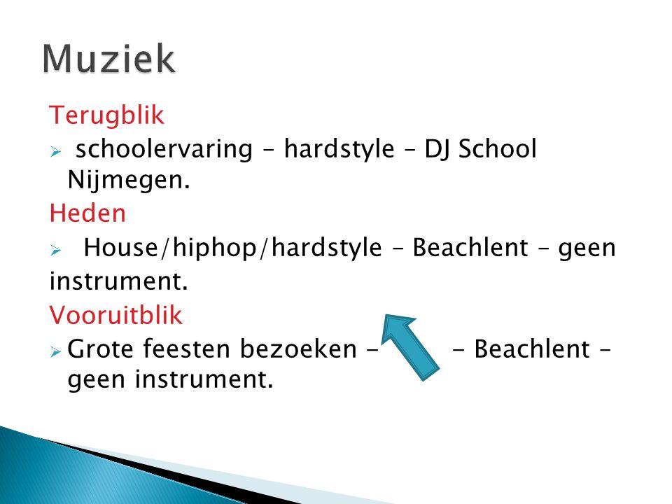 Terugblik  schoolervaring – hardstyle – DJ School Nijmegen. Heden  House/hiphop/hardstyle – Beachlent – geen instrument. Vooruitblik  Grote feesten