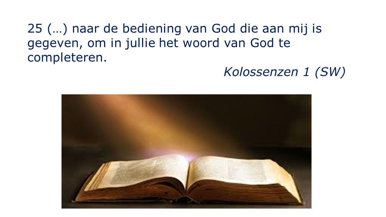 25 (…) naar de bediening van God die aan mij is gegeven, om in jullie het woord van God te completeren.