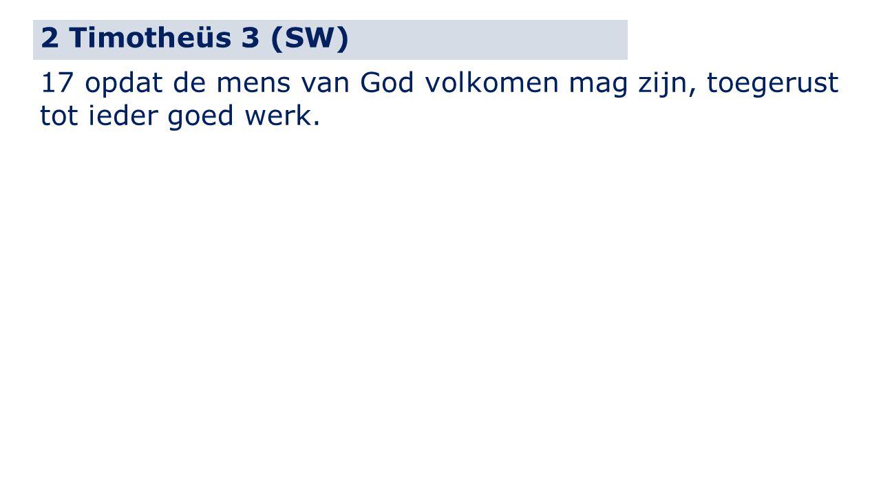 2 Timotheüs 3 (SW) 17 opdat de mens van God volkomen mag zijn, toegerust tot ieder goed werk.