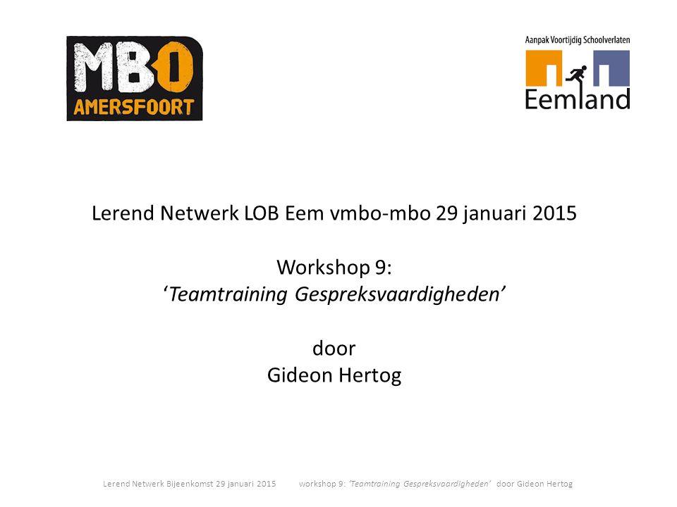 Lerend Netwerk LOB Eem vmbo-mbo 29 januari 2015 Workshop 9: 'Teamtraining Gespreksvaardigheden' door Gideon Hertog Lerend Netwerk Bijeenkomst 29 janua