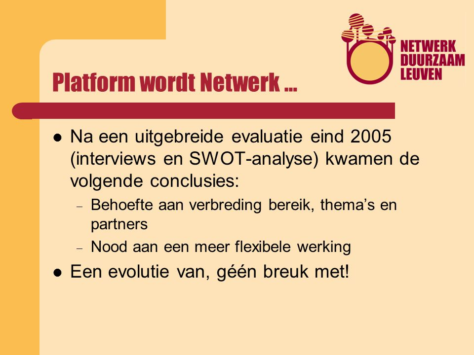 Platform wordt Netwerk … Na een uitgebreide evaluatie eind 2005 (interviews en SWOT-analyse) kwamen de volgende conclusies:  Behoefte aan verbreding bereik, thema's en partners  Nood aan een meer flexibele werking Een evolutie van, géén breuk met!