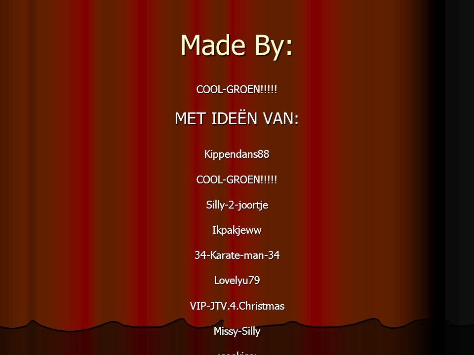 Made By: COOL-GROEN!!!!! MET IDEËN VAN: Kippendans88COOL-GROEN!!!!!Silly-2-joortjeIkpakjeww34-Karate-man-34Lovelyu79VIP-JTV.4.ChristmasMissy-Silly:coo