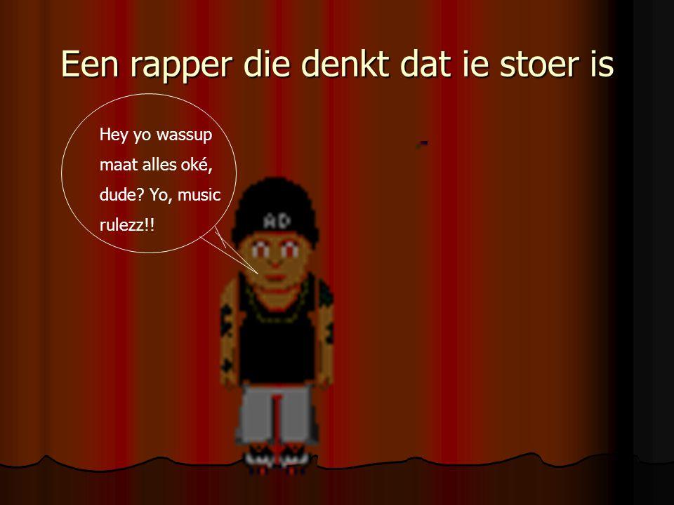 Een rapper die denkt dat ie stoer is Hey yo wassup maat alles oké, dude? Yo, music rulezz!!