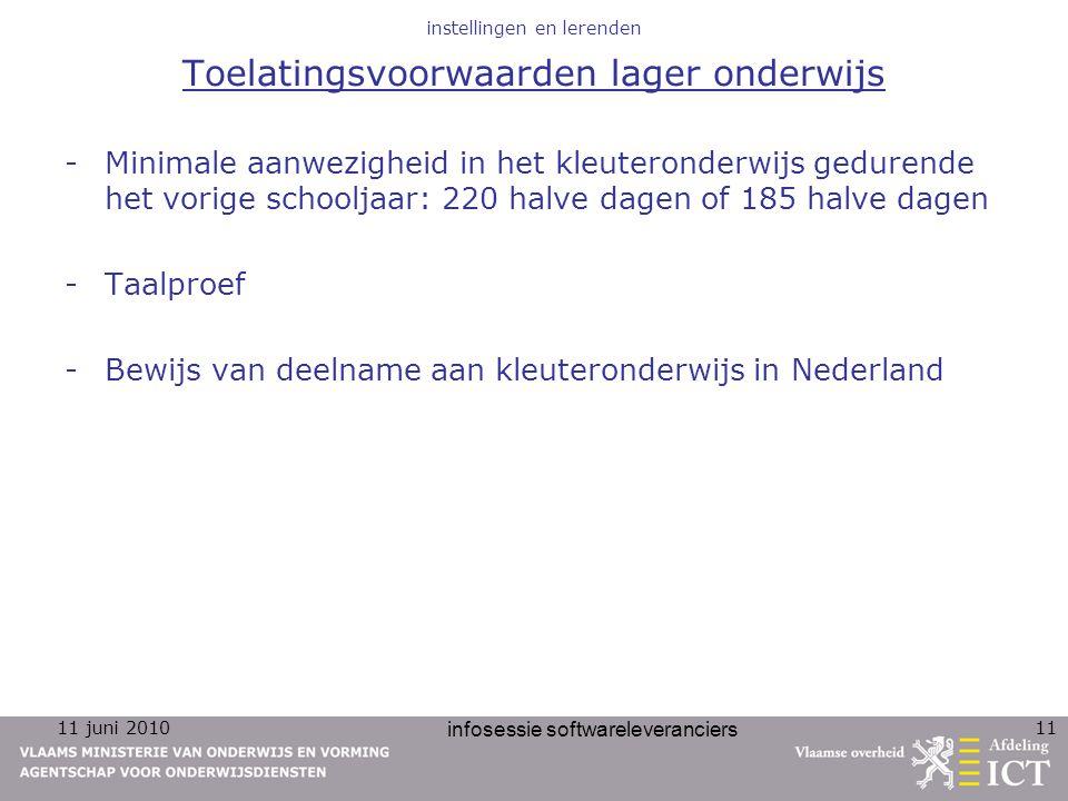 11 juni 2010 infosessie softwareleveranciers 11 instellingen en lerenden Toelatingsvoorwaarden lager onderwijs -Minimale aanwezigheid in het kleuteronderwijs gedurende het vorige schooljaar: 220 halve dagen of 185 halve dagen -Taalproef -Bewijs van deelname aan kleuteronderwijs in Nederland