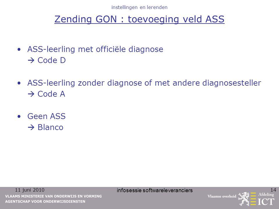 11 juni 2010 infosessie softwareleveranciers 14 instellingen en lerenden Zending GON : toevoeging veld ASS ASS-leerling met officiële diagnose  Code