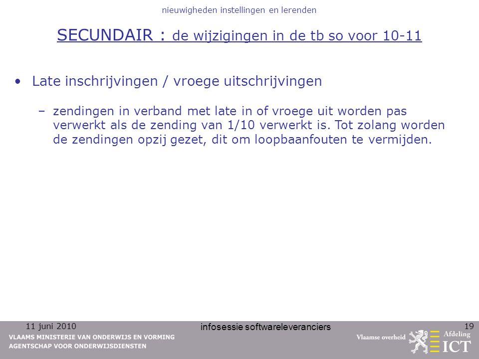 11 juni 2010 infosessie softwareleveranciers 19 nieuwigheden instellingen en lerenden SECUNDAIR : de wijzigingen in de tb so voor 10-11 Late inschrijv