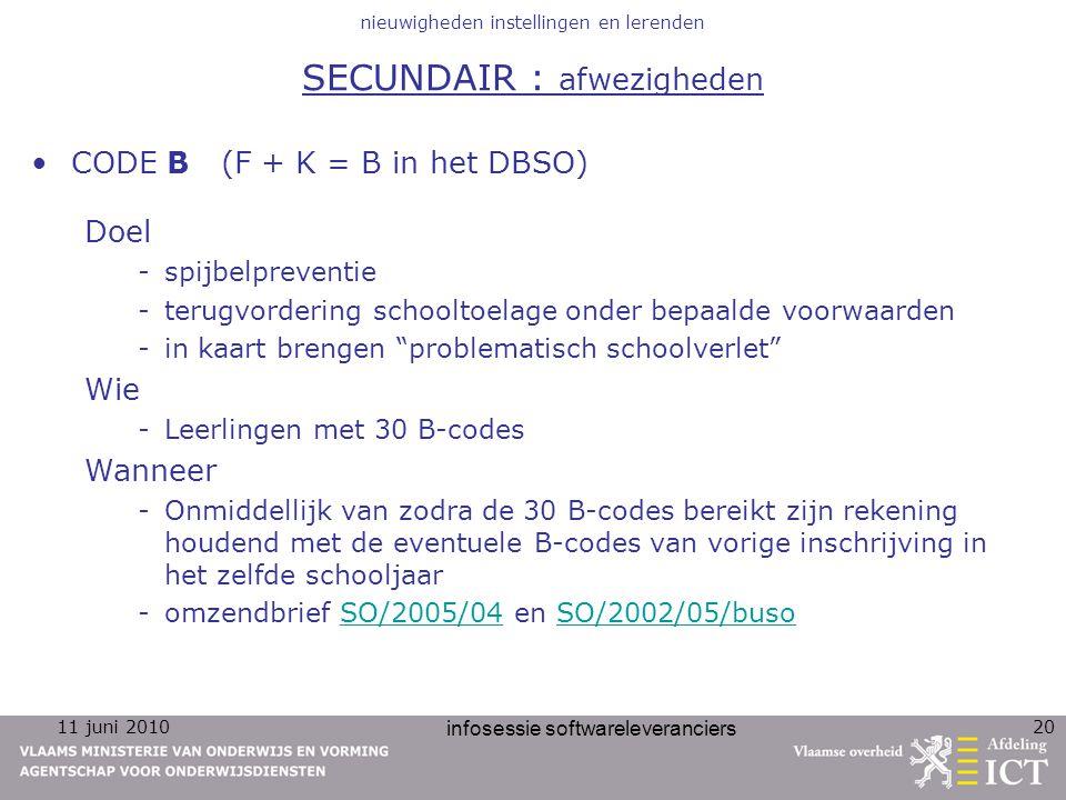 11 juni 2010 infosessie softwareleveranciers 20 nieuwigheden instellingen en lerenden SECUNDAIR : afwezigheden CODE B (F + K = B in het DBSO) Doel -spijbelpreventie -terugvordering schooltoelage onder bepaalde voorwaarden -in kaart brengen problematisch schoolverlet Wie -Leerlingen met 30 B-codes Wanneer -Onmiddellijk van zodra de 30 B-codes bereikt zijn rekening houdend met de eventuele B-codes van vorige inschrijving in het zelfde schooljaar -omzendbrief SO/2005/04 en SO/2002/05/busoSO/2005/04SO/2002/05/buso
