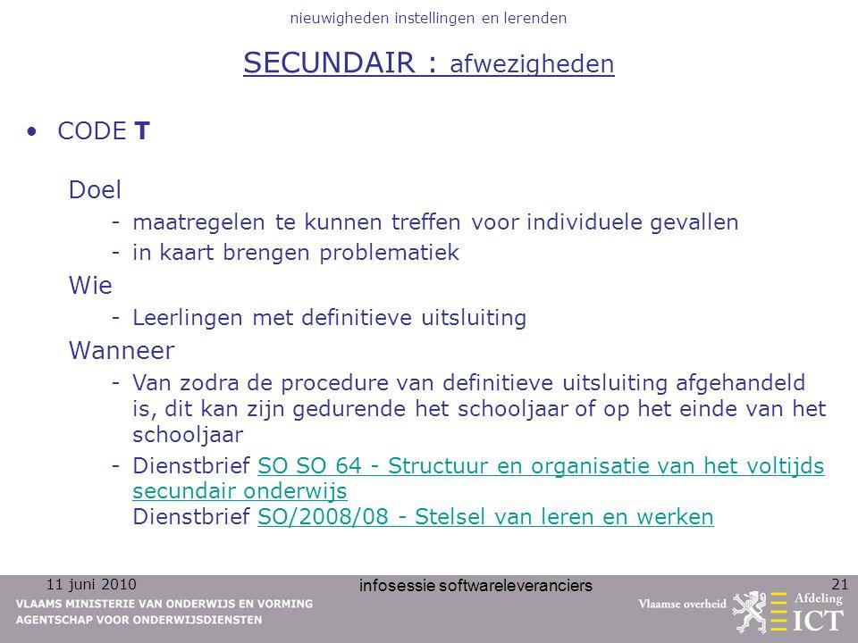 11 juni 2010 infosessie softwareleveranciers 21 nieuwigheden instellingen en lerenden SECUNDAIR : afwezigheden CODE T Doel -maatregelen te kunnen tref