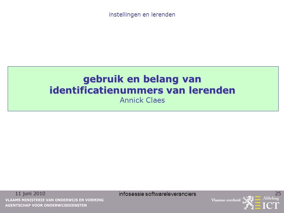 11 juni 2010 infosessie softwareleveranciers 25 gebruik en belang van identificatienummers van lerenden gebruik en belang van identificatienummers van lerenden Annick Claes instellingen en lerenden