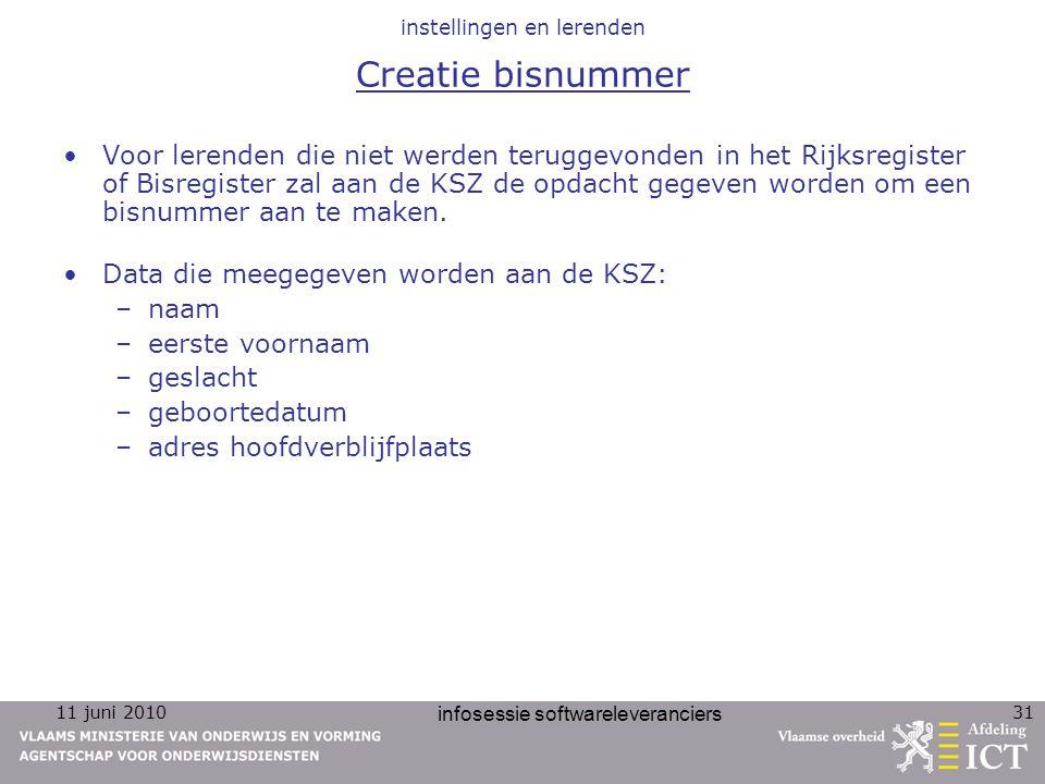 11 juni 2010 infosessie softwareleveranciers 31 instellingen en lerenden Creatie bisnummer Voor lerenden die niet werden teruggevonden in het Rijksregister of Bisregister zal aan de KSZ de opdacht gegeven worden om een bisnummer aan te maken.
