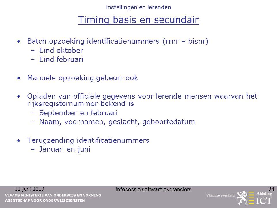 11 juni 2010 infosessie softwareleveranciers 34 instellingen en lerenden Timing basis en secundair Batch opzoeking identificatienummers (rrnr – bisnr)