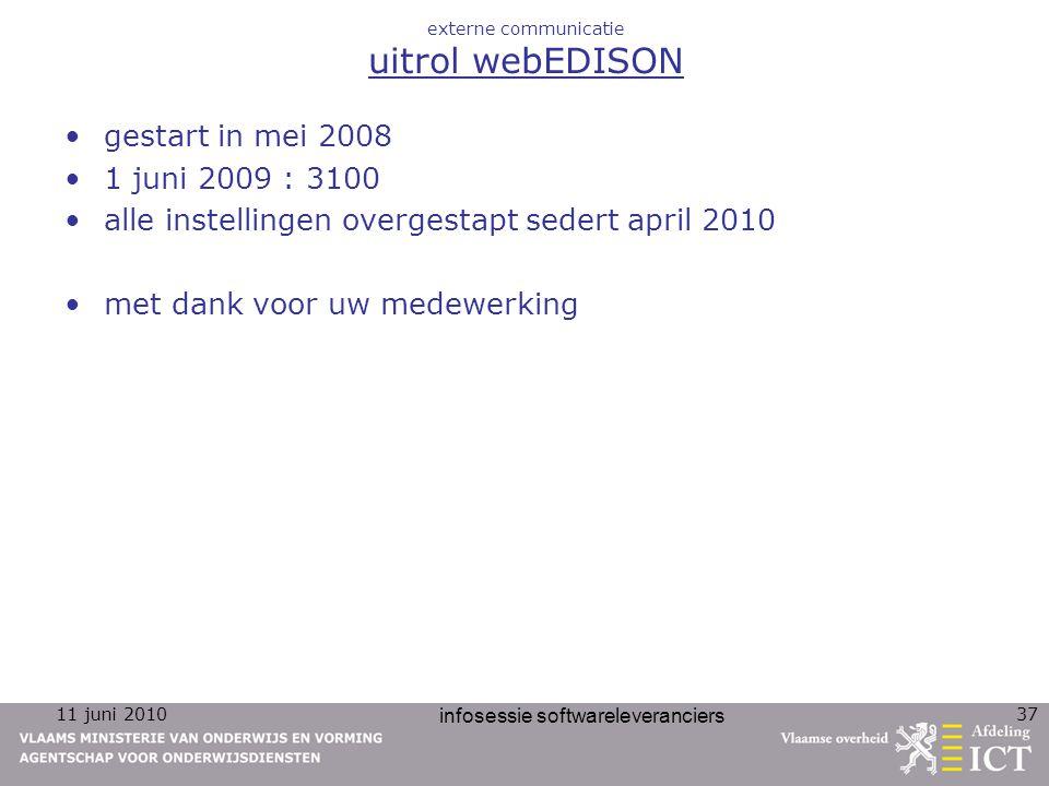 11 juni 2010 infosessie softwareleveranciers 37 externe communicatie uitrol webEDISON gestart in mei 2008 1 juni 2009 : 3100 alle instellingen overgestapt sedert april 2010 met dank voor uw medewerking