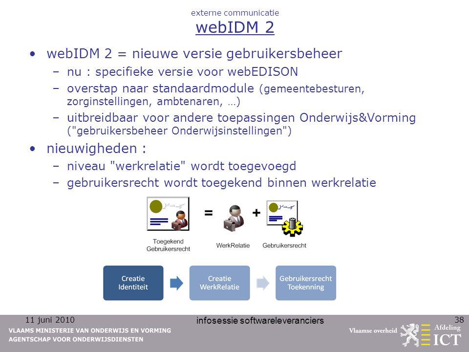 11 juni 2010 infosessie softwareleveranciers 38 externe communicatie webIDM 2 webIDM 2 = nieuwe versie gebruikersbeheer –nu : specifieke versie voor webEDISON –overstap naar standaardmodule (gemeentebesturen, zorginstellingen, ambtenaren, …) –uitbreidbaar voor andere toepassingen Onderwijs&Vorming ( gebruikersbeheer Onderwijsinstellingen ) nieuwigheden : –niveau werkrelatie wordt toegevoegd –gebruikersrecht wordt toegekend binnen werkrelatie